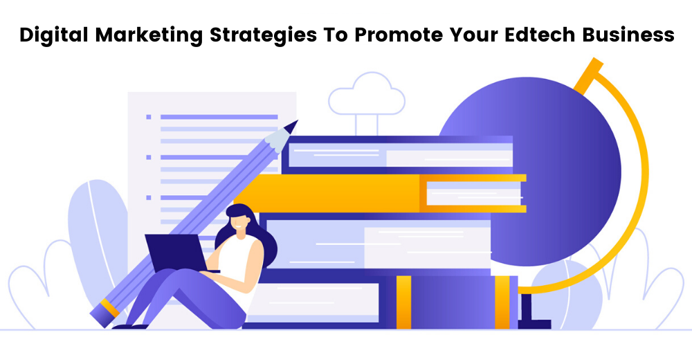 11 Powerful Ways To Promote Your Edtech Business Effectively Using Digital Marketing